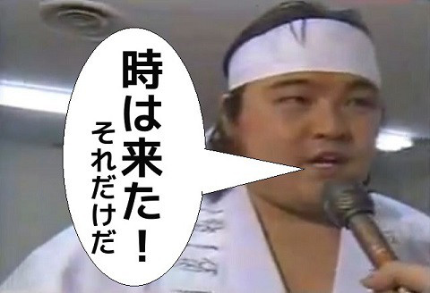 橋本真也は言ってました。「時は来た! それだけだ」